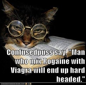 "Confusedpuss say, ""Man who mix Rogaine with Viagra will end up hard headed."""