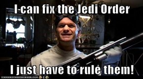 I can fix the Jedi Order  I just have to rule them!