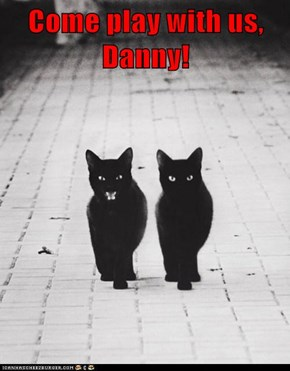Come play with us, Danny!