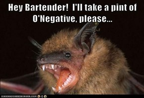 Hey Bartender!  I'll take a pint of O'Negative, please...