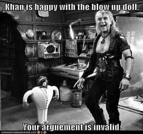 Khan is happy with the blow up doll.  Your arguement is invalid.