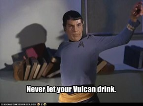 Never let your Vulcan drink.