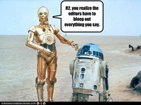 R2, you realize the editors have to bleep out everything you say.