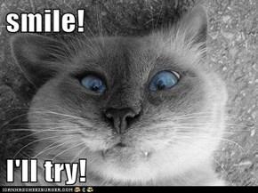 smile!  I'll try!