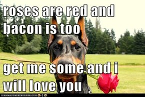 roses are red and bacon is too  get me some and i will love you