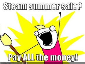 Steam summer sale?  Pay ALL the money!