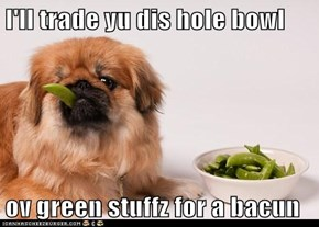 I'll trade yu dis hole bowl   ov green stuffz for a bacun