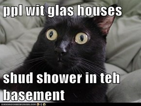 ppl wit glas houses   shud shower in teh basement
