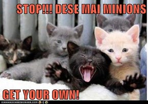 STOP!!! DESE MAI MINIONS  GET YOUR OWN!