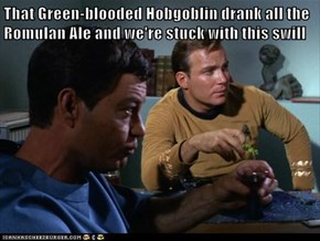 That Green-blooded Hobgoblin drank all the Romulan Ale and we're stuck with this swill