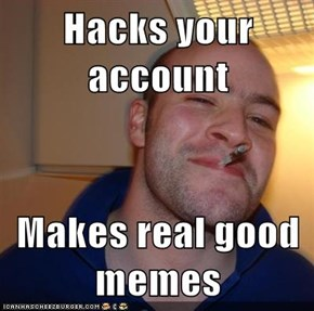 Hacks your account  Makes real good memes