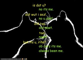 is dat u?no its me.dat wut i sez!no u dint!did too.did nawt.too!.nawt!but its u, rite?ob corz its me.alwaes been me.