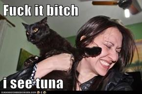 Fuck it bitch  i see tuna