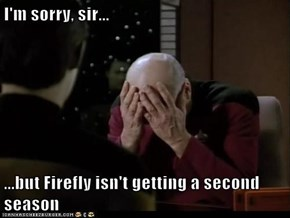 I'm sorry, sir...  ...but Firefly isn't getting a second season