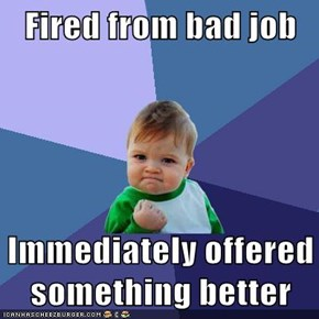Fired from bad job  Immediately offered something better