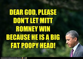 DEAR GOD, PLEASE DON'T LET MITT ROMNEY WIN BECAUSE HE IS A BIG FAT POOPY HEAD!