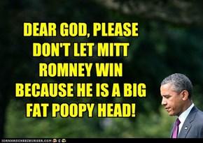 DEAR GOD, PLEASE DON'T LET MITT ROMNEY WIN BECAUSE HE IS A BIG FAT POOPY HEAD!