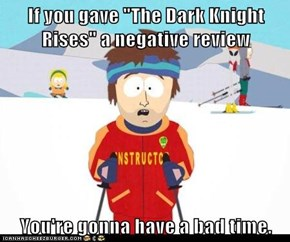 "If you gave ""The Dark Knight Rises"" a negative review  You're gonna have a bad time."