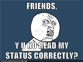 FRIENDS,  Y U NO READ MY STATUS CORRECTLY?
