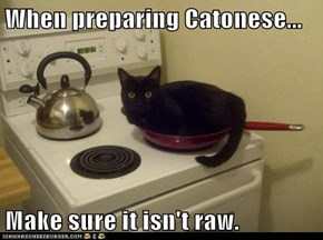 When preparing Catonese...  Make sure it isn't raw.