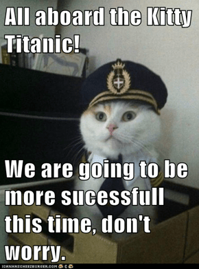 All aboard the Kitty Titanic!  We are going to be more sucessfull this time, don't worry.