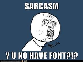 SARCASM  Y U NO HAVE FONT?!?