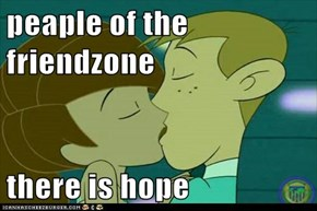 peaple of the friendzone  there is hope
