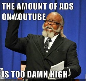 THE AMOUNT OF ADS ON YOUTUBE  IS TOO DAMN HIGH
