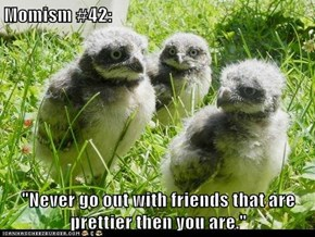 """Momism #42:  """"Never go out with friends that are prettier then you are."""""""
