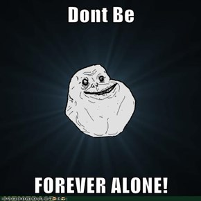 Dont Be   FOREVER ALONE!