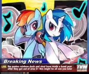 Breaking News - the ponies rainbow dash and vinyl have made a band year after they got out of area 51 this might be all see you later