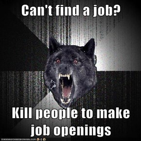Can't find a job?  Kill people to make job openings