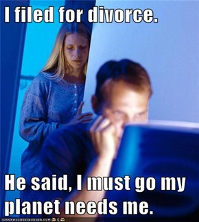 I filed for divorce.  He said, I must go my planet needs me.