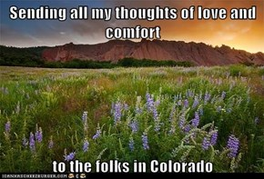 Sending all my thoughts of love and comfort  to the folks in Colorado