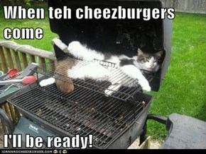 When teh cheezburgers come  I'll be ready!