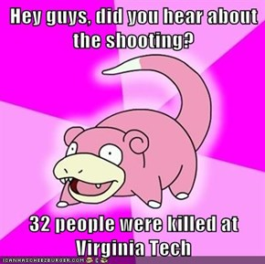 Hey guys, did you hear about the shooting?  32 people were killed at Virginia Tech