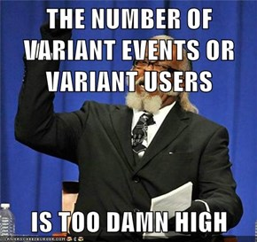 THE NUMBER OF VARIANT EVENTS OR VARIANT USERS  IS TOO DAMN HIGH