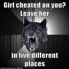 Girl cheated on you?  Leave her  in five different places