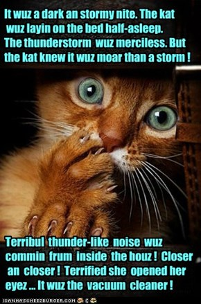 It wuz a dark an stormy nite. The kat   wuz layin on the bed half-asleep.  The thunderstorm  wuz merciless. But the kat knew it wuz moar than a storm !