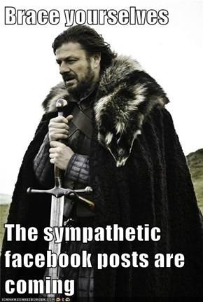 Brace yourselves  The sympathetic facebook posts are coming