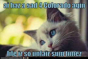ai haz a sad 4 Colorado agin  life iz so unfair sum timez