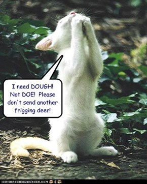 I need DOUGH!  Not DOE!  Please don't send another frigging deer!