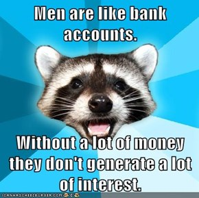 Men are like bank accounts.  Without a lot of money they don't generate a lot of interest.