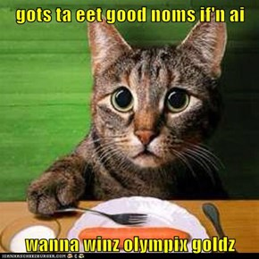 gots ta eet good noms if'n ai  wanna winz olympix goldz
