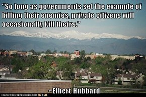 """So long as governments set the example of killing their enemies, private citizens will occasionally kill theirs.""    ~Elbert Hubbard"