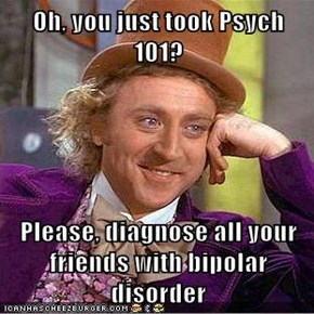 Oh, you just took Psych 101?  Please, diagnose all your friends with bipolar disorder