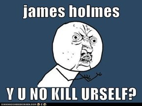 james holmes  Y U NO KILL URSELF?
