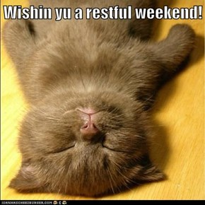 Wishin yu a restful weekend!