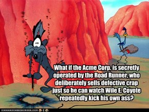 What if the Acme Corp. is secretly operated by the Road Runner, who deliberately sells defective crap just so he can watch Wile E. Coyote repeatedly kick his own ass?