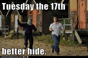 Tuesday the 17th  better hide.